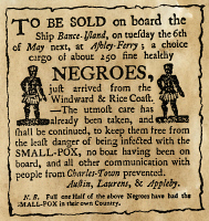 0052517 © Granger - Historical Picture ArchiveSLAVE ADVERTISEMENT.   An 18th century newspaper advertisement of the sale of a cargo of slaves aboard the vessel 'Bance-Island,' then anchored off Charleston, South Carolina, during a small pox epidemic. Newspaper, 18th Century.