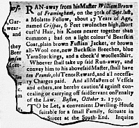 0029931 © Granger - Historical Picture ArchiveSLAVE ADVERTISEMENT, 1750.   Advertisement from the Boston 'Gazette,' 2 October 1750, offering a reward for the return of Crispus Attucks who was to be the first to fall in the Boston Massacre twenty years later.
