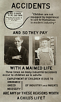 0167605 © Granger - Historical Picture ArchiveANTI-CHILD LABOR POSTER.   American exhibit panel saying that child workers are more likely to have serious accidents in the workplace. Featuring photographs by Lewis Hine, c1913.