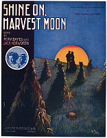 0096825 © Granger - Historical Picture ArchiveSHEET MUSIC COVER, 1908.   American sheet music cover for 'Shine On, Harvest Moon,' composed and performed by Nora Bayes and Jack Norworth in the Ziegfeld Follies on 1908.